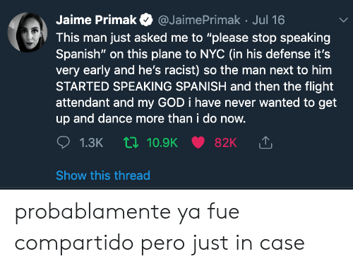 """Flight Attendant: Jaime Primak  @JaimePrimak Jul 16  This man just asked me to """"please stop speaking  Spanish"""" on this plane to nc (in his defense it's  very early and he's racist) so the man next to him  STARTED SPEAKING SPANISH and then the flight  attendant and my GOD i have never wanted to get  up and dance more than i do now.  1.3K 10.9K  82K  Show this thread probablamente ya fue compartido pero just in case"""