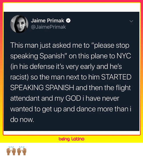 "God, Memes, and Spanish: Jaime Primak  @JaimePrimak  This man just asked me to ""please stop  speaking Spanish"" on this plane to NYC  (in his defense it's very early and he's  racist) so the man next to him STARTED  SPEAKING SPANISH and then the flight  attendant and my GOD i have never  wanted to get up and dance more than i  do now.  being Latino 🙌🏾🙌🏾"
