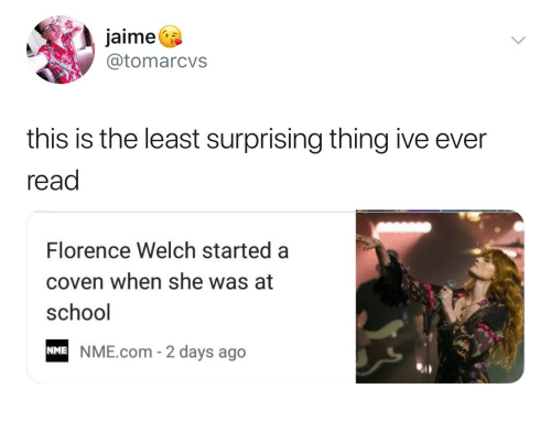 School, Com, and Florence: jaime^  @tomarcvs  this is the least surprising thing ive ever  read  Florence Welch started a  coven when she was at  school  NME.com - 2 days ago  NME