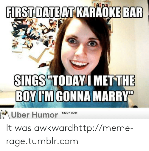 "Karaoke Bar: Jaipa  FIRST DATE AT KARAOKE BAR  SINGS ""TODAY I MET THE  BOY I'M GONNA MARRY  Uber Humor  Steve holt! It was awkwardhttp://meme-rage.tumblr.com"