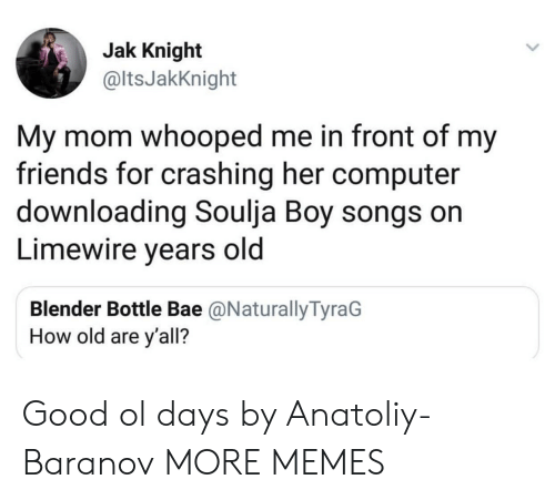 Bae, Dank, and Friends: Jak Knight  @ltsJakKnight  My mom whooped me in front of my  friends for crashing her computer  downloading Soulja Boy songs on  Limewire years old  Blender Bottle Bae @NaturallyTyraG  How old are y'all? Good ol days by Anatoliy-Baranov MORE MEMES