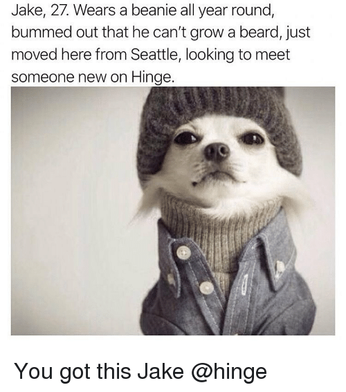 Beard, Memes, and Seattle: Jake, 27. Wears a beanie all year round,  bummed out that he can't grow a beard, just  moved here from Seattle, looking to meet  someone new on Hinge. You got this Jake @hinge