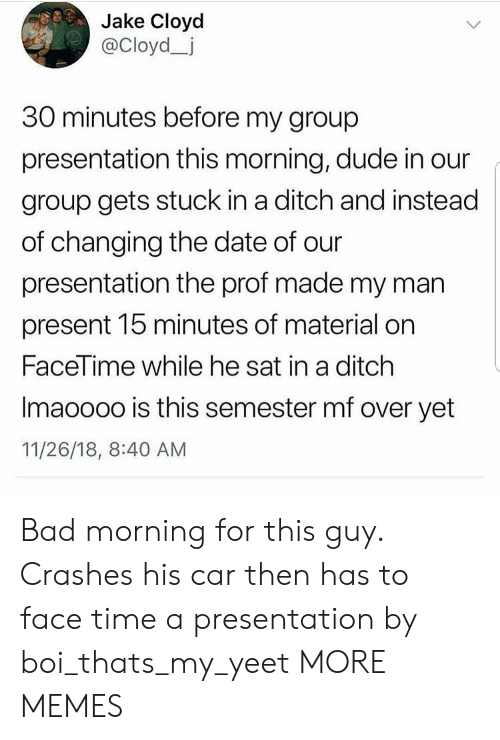 Bad Morning: Jake Cloyod  @Cloyd_j  30 minutes before my group  presentation this morning, dude in our  group gets stuck in a ditch and instead  of changing the date of our  presentation the prof made my man  present 15 minutes of material on  FaceTime while he sat in a ditch  Imaoooo is this semester mf over yet  11/26/18, 8:40 AM Bad morning for this guy. Crashes his car then has to face time a presentation by boi_thats_my_yeet MORE MEMES