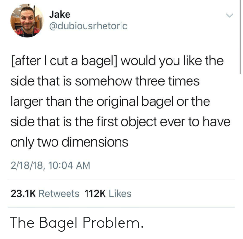 You Like The: Jake  @dubiousrhetoric  [after I cut a bagel] would you like the  side that is somehow three times  larger than the original bagel or the  side that is the first object ever to have  only two dimensions  2/18/18, 10:04 AM  23.1K Retweets 112K Likes The Bagel Problem.