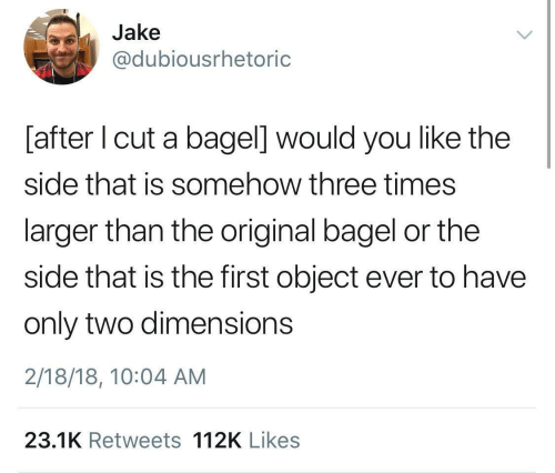 You Like The: Jake  @dubiousrhetoric  [after I cut a bagel] would you like the  side that is somehow three times  larger than the original bagel or the  side that is the first object ever to have  only two dimensions  2/18/18, 10:04 AM  23.1K Retweets 112K Likes