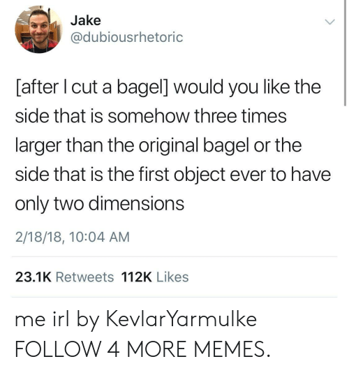 You Like The: Jake  @dubiousrhetoric  [after I cut a bagel] would you like the  side that is somehow three times  larger than the original bagel or the  side that is the first object ever to have  only two dimensions  2/18/18, 10:04 AM  23.1K Retweets 112K Likes me irl by KevlarYarmulke FOLLOW 4 MORE MEMES.