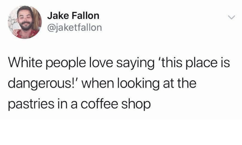 Love, White People, and Coffee: Jake Fallon  @jaketfallon  White people love saying 'this place is  dangerous!' when looking at the  pastries in a coffee shop
