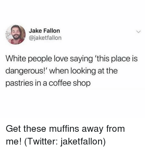 muffins: Jake Fallon  @jaketfallon  White people love saying 'this place is  dangerous!' when looking at the  pastries in a coffee shop Get these muffins away from me! (Twitter: jaketfallon)