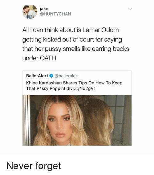 Khloe Kardashian: jake  @HUNTYCHAN  All I can think about is Lamar Odom  getting kicked out of court for saying  that her pussy smells like earring backs  under OATH  BallerAlert @balleralert  Khloe Kardashian Shares Tips On How To Keep  That P ssy Poppin! dlvr.it/Nd2gV1 Never forget