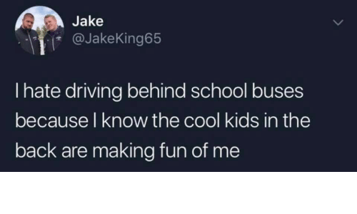 Driving, School, and Cool: Jake  @JakeKing65  I hate driving behind school buses  because l know the cool kids in the  back are making fun of me