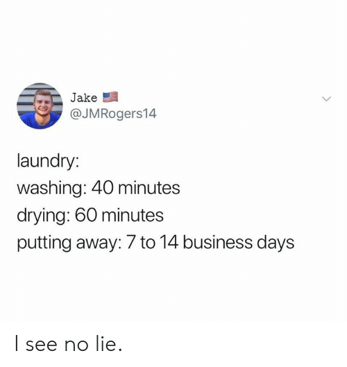 Dank, Laundry, and Business: Jake  @JMRogers14  laundry:  washing: 40 minutes  drying: 60 minutes  putting away: 7 to 14 business days I see no lie.