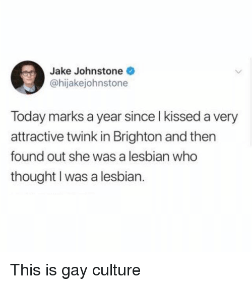 Brighton: Jake Johnstone  @hijakejohnstone  Today marks a year since l kissed a very  attractive twink in Brighton and then  found out she was a lesbian who  thought I was a lesbian. This is gay culture