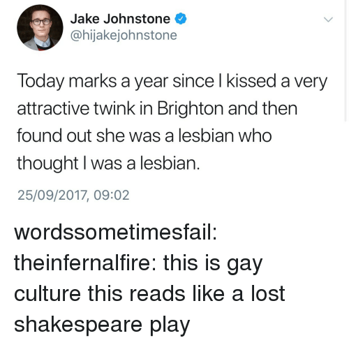 Brighton: Jake Johnstone  @hijakejohnstone  Today marks a year since l kissed a very  attractive twink in Brighton and then  found out she was a lesbian who  thought I was a lesbian.  25/09/2017, 09:02 wordssometimesfail: theinfernalfire: this is gay culture  this reads like a lost shakespeare play