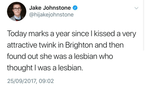 Brighton: Jake Johnstone  @hijakejohnstone  Today marks a year since l kissed a very  attractive twink in Brighton and then  found out she was a lesbian who  thought I was a lesbian.  25/09/2017, 09:02