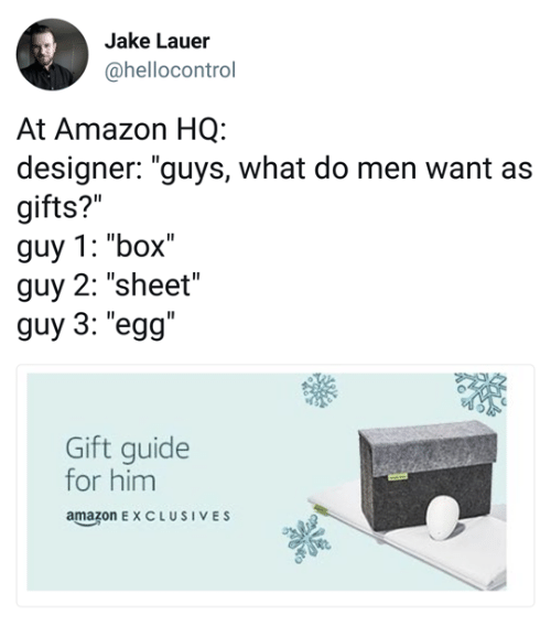 """Amazon, Box, and Him: Jake Lauer  @hellocontrol  At Amazon HQ:  designer: """"guys, what do men want as  gifts?""""  guy 1: """"box""""  guy 2: """"sheet""""  guy 3: """"egg""""  Gift guide  for him  amazonEXCLUSIVES"""