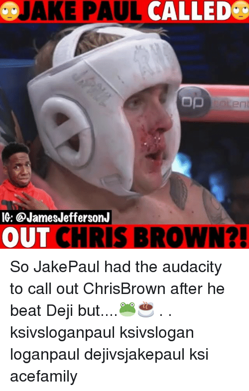 Chris Brown, Memes, and Audacity: &JAKE PAUL CALLED  ent  IG: @JamesJeffersonJ  OUT CHRIS BROWN?! So JakePaul had the audacity to call out ChrisBrown after he beat Deji but....🐸☕️ . . ksivsloganpaul ksivslogan loganpaul dejivsjakepaul ksi acefamily