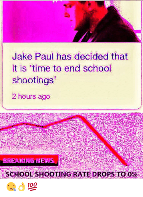 School, Time, and Jake Paul: Jake Paul has decided that  it is 'time to end school  shootings  2 hours ago  BREAKING EWS  SCHOOL SHOOTING RATE DROPS TO 0%  - 😪👌💯