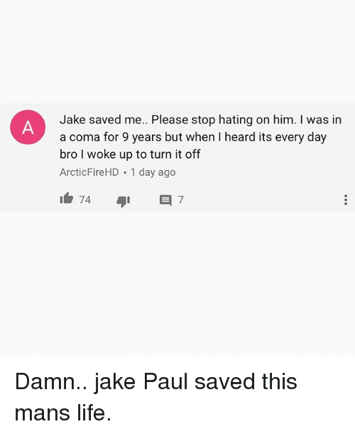 Jakes: Jake saved me. Please stop hating on him. I was in  a coma for 9 years but when I heard its every day  bro I woke up to turn it off  ArcticFireHD 1 day ago Damn.. jake Paul saved this mans life.