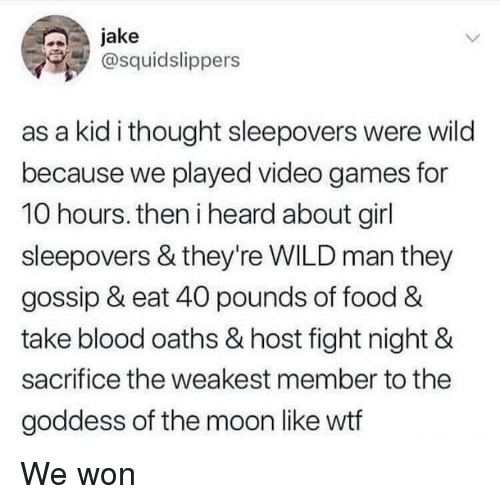 Food, Video Games, and Wtf: jake  @squidslippers  as a kid i thought sleepovers were wild  because we played video games for  10 hours. then i heard about girl  sleepovers & they're WILD man they  gossip & eat 40 pounds of food &  take blood oaths & host fight night &  sacrifice the weakest member to the  goddess of the moon like wtf We won