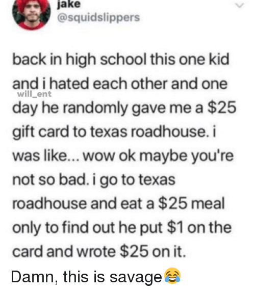 roadhouse: jake  @squidslippers  back in high school this one kid  and i hated each other and one  will ent  day he randomly gave me a $25  gift card to texas roadhouse.i  was like... wow ok maybe you're  not so bad. i go to texas  roadhouse and eat a $25 meal  only to find out he put $1 on the  card and wrote $25 on it Damn, this is savage😂