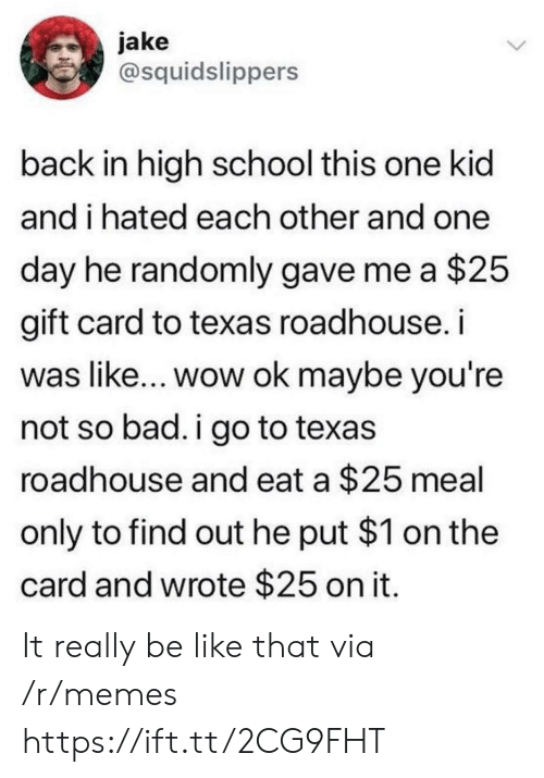 roadhouse: jake  @squidslippers  back in high school this one kid  and i hated each other and one  day he randomly gave me a $25  gift card to texas roadhouse. i  was like... wow ok maybe you're  not so bad. i go to texas  roadhouse and eat a $25 meal  only to find out he put $1 on the  card and wrote $25 on it It really be like that via /r/memes https://ift.tt/2CG9FHT