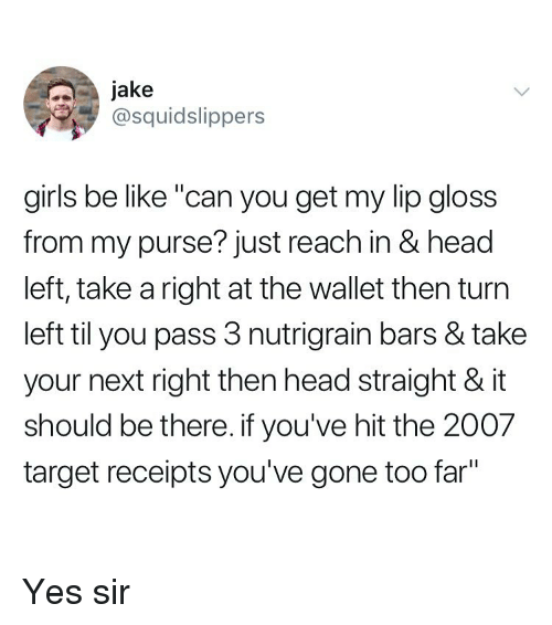 """Be Like, Girls, and Head: Jake  @squidslippers  girls be like """"can you get my lip gloss  from my purse? just reach in & head  left, take a right at the wallet then turn  left til you pass 3 nutrigrain bars & take  your next right then head straight & it  should be there. if you've hit the 2007  target receipts you've gone too far"""" Yes sir"""