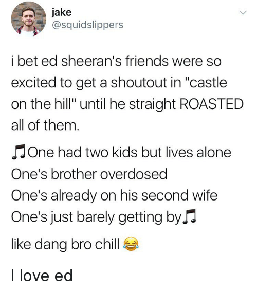 """Being Alone, Chill, and Friends: Jake  @squidslippers  i bet ed sheeran's friends were so  excited to get a shoutout in """"castle  on the hill"""" until he straight ROASTED  all of thenm  J One had two kids but lives alone  One's brother overdosed  One's already on his second wife  One's just barely getting byJ  like dang bro chill I love ed"""