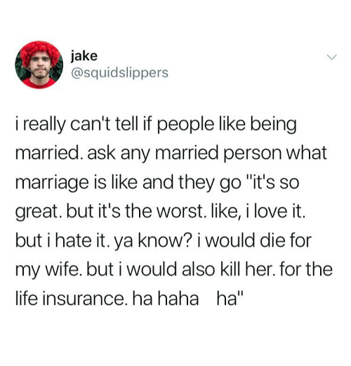"Life, Marriage, and The Worst: jake  @squidslippers  i really can't tell if people like being  married. ask any married person what  marriage is like and they go ""it's so  great.but it's the worst.like,ilove it.  but i hate it. ya know? i would die for  my wife. but i would also kill her. for the  life insurance. ha haha ha"""
