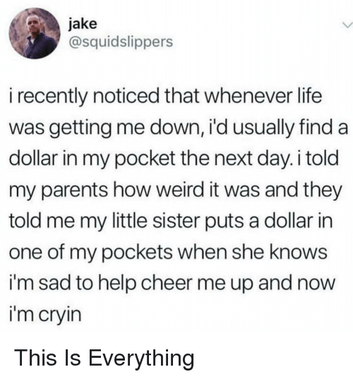 Life, Parents, and She Knows: jake  @squidslippers  i recently noticed that whenever life  was getting me down, i'd usually find a  dollar in my pocket the next day. i told  my parents how weird it was and they  told me my little sister puts a dollar in  one of my pockets when she knows  i'm sad to help cheer me up and now  i'm cryin
