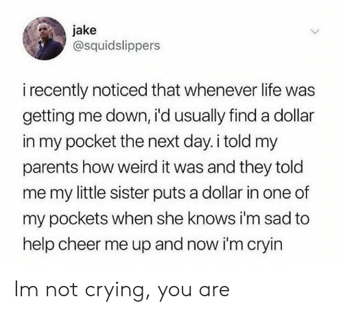 Crying, Life, and Not Crying: jake  @squidslippers  i recently noticed that whenever life was  getting me down, i'd usually finda dollar  in my pocket the next day.i told my  parents how weird it was and they told  me my little sister puts a dollar in one of  my pockets when she knows i'm sad to  help cheer me up and now i'm cryin Im not crying, you are