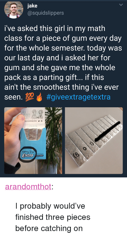 "Sorry, Tumblr, and Blog: jake  @squidslippers  i've asked this girl in my math  class for a piece of gum every day  for the whole semester. today was  our last day and i asked her for  gum and she gave me the whole  pack as a parting gift... if this  ain't the smoothest thing i've ever  seen.geự #giveextragetextra  KING FOR  ETRAGUMICOM  Sorry Im  and Antiticially Flaxred  Extra SOTHIN <p><a href=""http://arandomthot.tumblr.com/post/168307449964/i-probably-wouldve-finished-three-pieces-before"" class=""tumblr_blog"">arandomthot</a>:</p>  <blockquote><p>I probably would've finished three pieces before catching on</p></blockquote>"