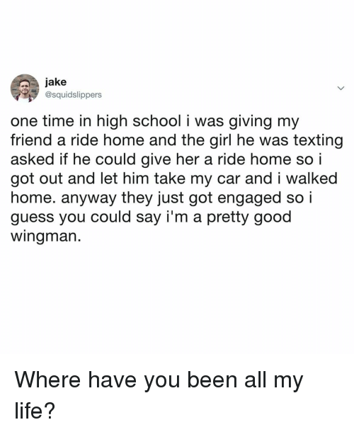 Life, School, and Texting: jake  @squidslippers  one time in high school i was giving my  friend a ride home and the girl he was texting  asked if he could give her a ride home so i  got out and let him take my car and i walked  home. anyway they just got engaged so i  guess you could say i'm a pretty good  wingman. Where have you been all my life?