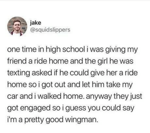 engaged: jake  @squidslippers  one time in high school i was giving my  friend a ride home and the girl he was  texting asked if he could give her a ride  home so i got out and let him take my  car and i walked home. anyway they just  got engaged so i guess you could say  im a pretty good wingman.