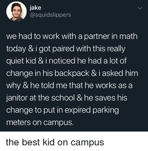 School, Work, and Best: jake  @squidslippers  we had to work with a partner in math  today & igot paired with this really  quiet kid & i noticed he had a lot of  change in his backpack & i asked him  why & he told me that he works as a  janitor at the school & he saves his  change to put in expired parking  meters on campus. the best kid on campus
