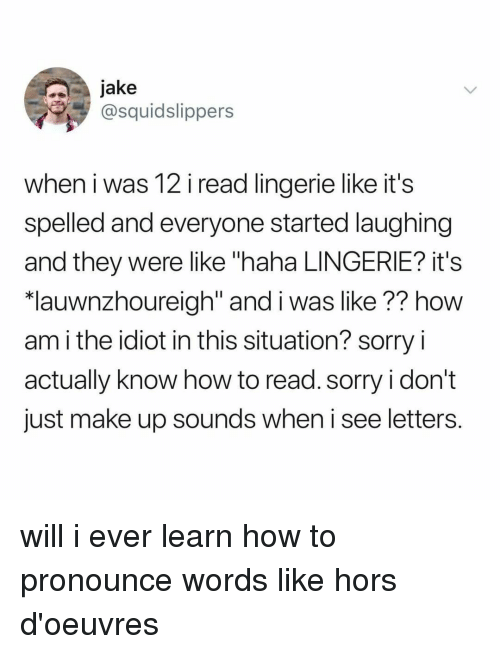 "How To Read: jake  @squidslippers  when i was 12 i read lingerie like it's  spelled and everyone started laughing  and they were like ""haha LINGERIE? it's  lauwnzhoureiah"" and i was like ?? how  am i the idiot in this situation? sorry i  actually know how to read. sorry i don't  just make up sounds when i see letters. will i ever learn how to pronounce words like hors d'oeuvres"