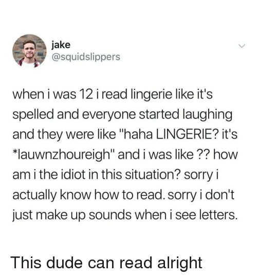 "How To Read: jake  @squidslippers  when i was 12 i read lingerie like it's  spelled and everyone started laughing  and they were like ""haha LINGERIE? it's  *lauwnzhoureigh"" and i was like?? how  am i the idiot in this situation? sorry i  actually know how to read. sorry i don't  just make up sounds when i see letters. This dude can read alright"