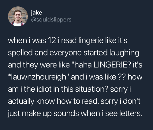 "How To Read: jake  @squidslippers  when i was 12i read lingerie like it's  spelled and everyone started laughing  and they were like ""haha LINGERIE? it's  lauwnzhoureigh"" and i was like ?? how  am i the idiot in this situation? sorry i  actually know how to read. sorry i don't  just make up sounds when i see letters."