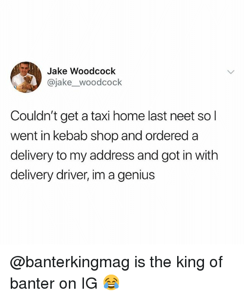 Genius, Home, and Taxi: Jake Woodcock  @jake_woodcock  Couldn't get a taxi home last neet so l  went in kebab shop and ordered a  delivery to my address and got in with  delivery driver, im a genius @banterkingmag is the king of banter on IG 😂