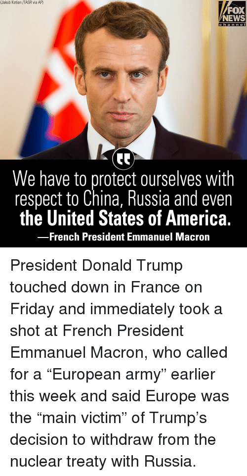 "America, Donald Trump, and Friday: (Jakub Kotian /TASR via AP)  FOX  NEWS  c h a n n e l  We have to protect ourselves with  respect to China, Russia and even  the United States of America.  French President Emmanuel Macrorn President Donald Trump touched down in France on Friday and immediately took a shot at French President Emmanuel Macron, who called for a ""European army"" earlier this week and said Europe was the ""main victim"" of Trump's decision to withdraw from the nuclear treaty with Russia."