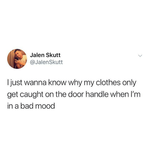In A Bad Mood: Jalen Skutt  @JalenSkutt  I just wanna know why my clothes only  get caught on the door handle when I'm  in a bad mood