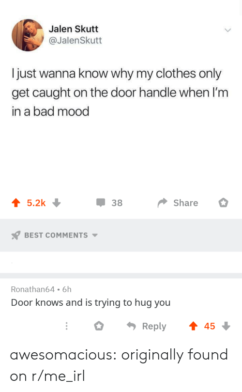 In A Bad Mood: Jalen Skutt  @JalenSkutt  I just wanna know why my clothes only  get caught on the door handle when 'm  in a bad mood  џ 38  share 。  BEST COMMENTS  Ronathan64 6h  Door knows and is trying to hug you  ○  Reply  45 awesomacious:  originally found on r/me_irl