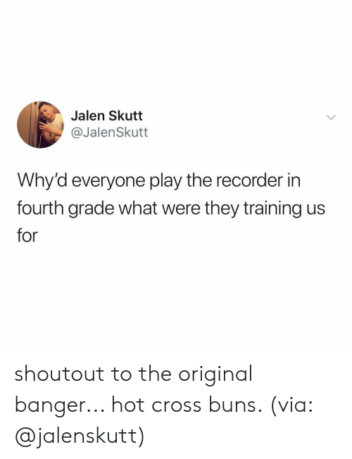 recorder: Jalen Skutt  @JalenSkutt  Why'd everyone play the recorder in  fourth grade what were they training us  for shoutout to the original banger... hot cross buns. (via: @jalenskutt)