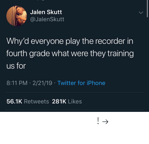 recorder: Jalen Skutt  @JalenSkutt  Why'd everyone play the recorder in  fourth grade what were they training  us for  8:11 PM 2/21/19 Twitter for iPhone  56.1K Retweets 281K Likes 𝘍𝘰𝘭𝘭𝘰𝘸 𝘮𝘺 𝘗𝘪𝘯𝘵𝘦𝘳𝘦𝘴𝘵! → 𝘤𝘩𝘦𝘳𝘳𝘺𝘩𝘢𝘪𝘳𝘦𝘥