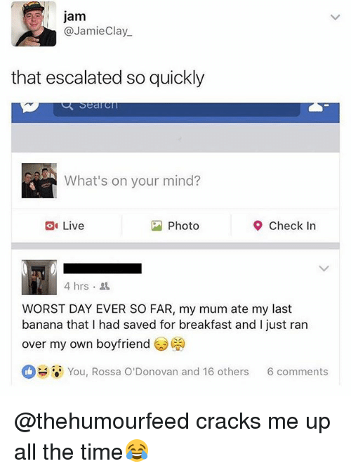 Banana, Breakfast, and Live: jam  @JamieClay  that escalated so quickly  What's on your mind?  Live  Photo  Check In  4hrs .  WORST DAY EVER SO FAR, my mum ate my last  banana that I had saved for breakfast and I just ran  over my own boyfriend  a. You, Rossa O'Donovan and 16 others  6 comments @thehumourfeed cracks me up all the time😂