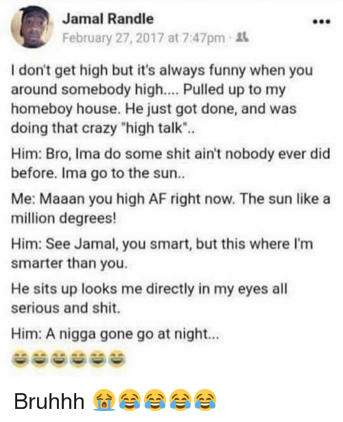 """Bruhhh: Jamal Randle  February 27, 2017 at 7:47pm  I don't get high but it's always funny when you  around somebody high.... Pulled up to my  homeboy house. He just got done, and was  doing that crazy """"high talk"""".  Him: Bro, Ima do some shit ain't nobody ever did  before. Ima go to the sun  Me: Maaan you high AF right now. The sun like a  million degrees!  Him: See Jamal, you smart, but this where I'm  smarter than you.  He sits up looks me directly in my eyes all  serious and shit.  Him: A nigga gone go at night.. Bruhhh 😭😂😂😂😂"""