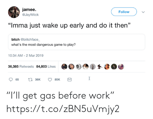 """the most dangerous game: jamee.  @JayWiick  Follow  """"Imma just wake up early and do it then""""  bitch @biitchface  what's the most dangerous game to play?  10:34 AM-2 Mar 2019  36,385 Retweets 84,803 Likes  眇㎝④蚤@@ """"I'll get gas before work"""" https://t.co/zBN5uVmjy2"""