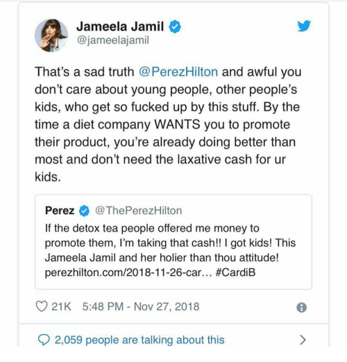 So Fucked Up: Jameela Jamil  @jameelajamil  That's a sad truth @PerezHilton and awful you  don't care about young people, other people's  kids, who get so fucked up by this stuff. By the  time a diet company WANTS you to promote  their product, you're already doing better than  most and don't need the laxative cash for ur  kids.  Perez@ThePerezHilton  If the detox tea people offered me money to  promote them, I'm taking that cash!! I got kids! This  Jameela Jamil and her holier than thou attitude!  perezhilton.com/2018-11-26-car.. #CardiB  21K 5:48 PM - Nov 27, 2018  2,059 people are talking about this