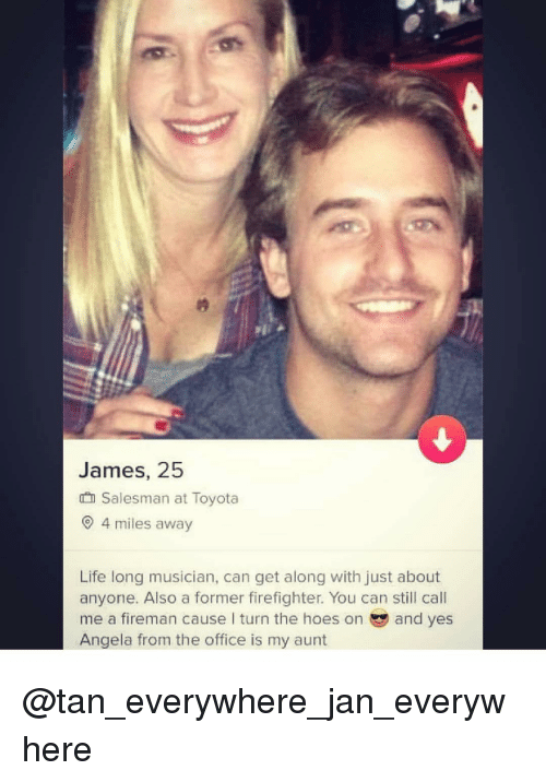 Hoes, Life, and The Office: James, 25  Salesman at Toyota  9 4 miles away  Life long musician, can get along with just about  anyone. Also a former firefighter. You can still call  me a fireman cause lI turn the hoes onand yes  Angela from the office is my aunt @tan_everywhere_jan_everywhere