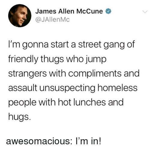 thugs: James Allen McCune  @JAllenMc  I'm gonna start a street gang df  friendly thugs who jump  strangers with compliments and  assault unsuspecting homeless  people with hot lunches and  hugs. awesomacious:  I'm in!