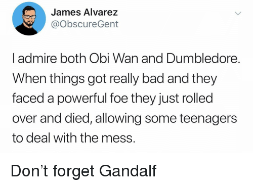 Bad, Dumbledore, and Gandalf: James Alvarez  @obscureGent  l admire both Obi Wan and Dumbledore.  When things got really bad and they  faced a powerful foe they just rolled  over and died, allowing some teenagers  to deal with the mess. Don't forget Gandalf